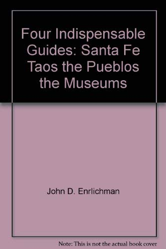 Four Indispensable Guides: Santa Fe, Taos, the Pueblos, the Museums: Enrlichman, John D.