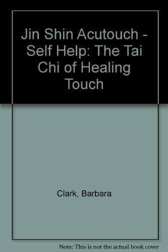 Jin Shin Acutouch - Self Help: The Tai Chi of Healing Touch: Clark, Barbara