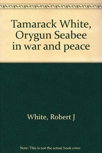 Tamarack White, Orygun Seabee in war and peace: White, Robert J