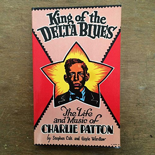 King of the Delta Blues: The Life and Music of Charlie Patton: Calt, Stephen