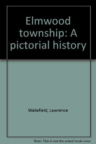Elmwood township: A pictorial history (0961890312) by Lawrence Wakefield