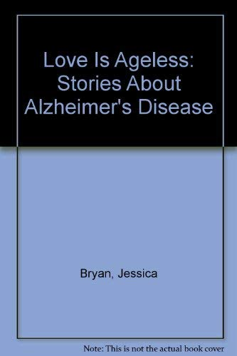 Love Is Ageless: Stories About Alzheimer's Disease: Bryan, Jessica