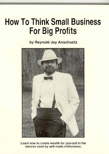 How to Think Small Business for Big Profits: Anscheutz, Reynold J.