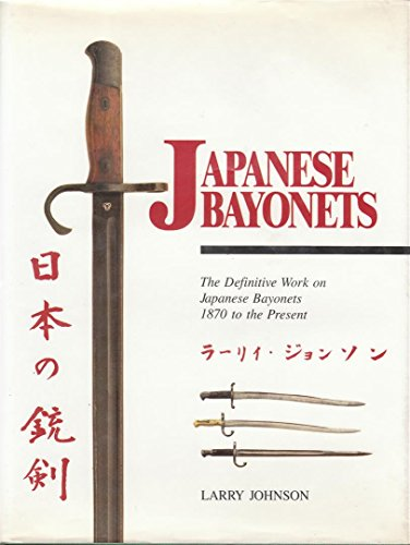Japanese Bayonets: The Definitive Work on Japanese Bayonets 1870 to the Present: Johnson, Larry