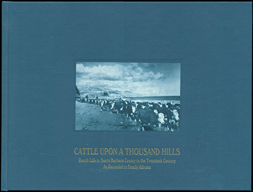 Cattle Upon a Thousand Hills: Ranch Life in Santa Barbara County in the Twentieth Century As ...