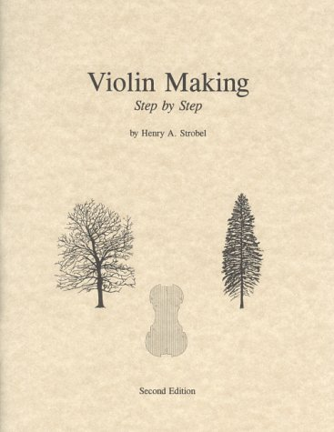 9780962067365: Violin Making: Step by Step, 2nd Edition (Book Five of the Strobel Series for Violin Makers)