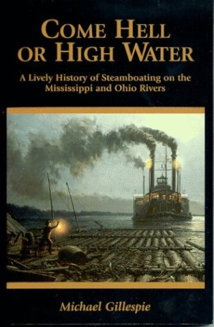 Come Hell or High Water: A Lively History of Steamboating on the Mississippi and Ohio Rivers: ...