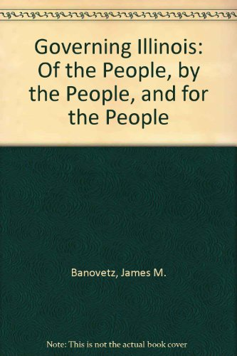 Governing Illinois: Of the People, by the People, and for the People: Banovetz, James M.