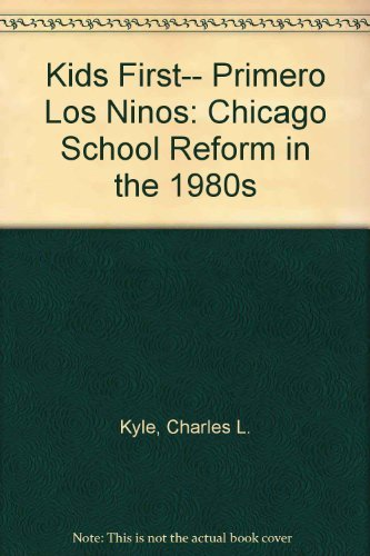 Kids First-- Primero Los Ninos: Chicago School Reform in the 1980s: Kantowicz, Edward R., Kyle, ...