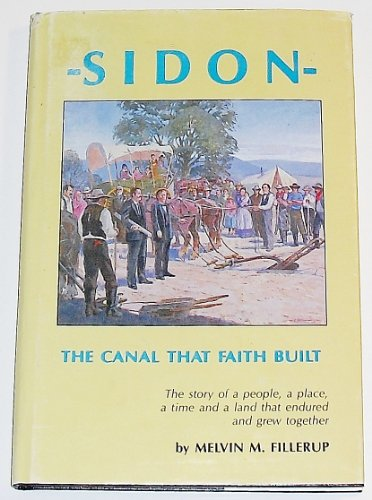Sidon, the canal that faith built: A pioneer history: Melvin M Fillerup