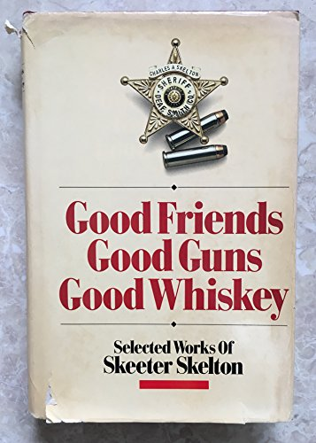 Good Friends, Good Guns, Good Whiskey: Selected Works of Skeeter Skelton: Skelton, Skeeter