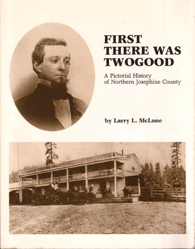 First there was Twogood: A pictorial history of northern Josephine County: McLane, Larry L