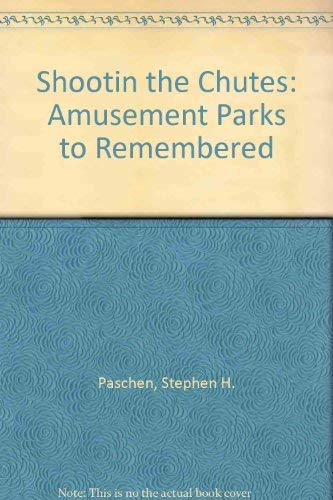 SHOOTIN THE CHUTES: Amusement Parks Remembered: Paschen, Stephen H.