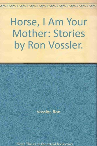 Horse, I am Your Mother: Vossler, Ron, Stories By