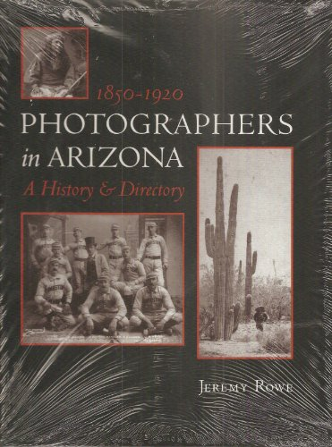 Photographers in Arizona: 1850-1920 A History and Directory: Rowe, Jeremy
