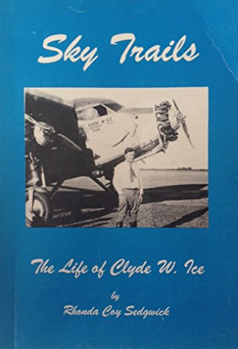 Sky Trails: The Life of Clyde W. Ice: Sedgwick, Rhonda Coy