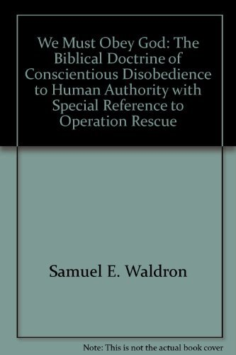 We must obey God: The biblical doctrine of conscientious disobedience to human authority with special reference to Operation Rescue (0962250899) by Waldron, Samuel E