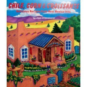 Chile, Corn & Croissants: Delicious Recipes from New Mexico Inns: Joan Stromquist