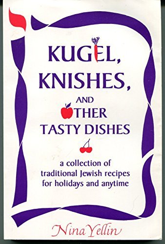 Kugel, Knishes, and Other Tasty Dishes: A Collection of Traditional Jewish Recipes for Holidays and...
