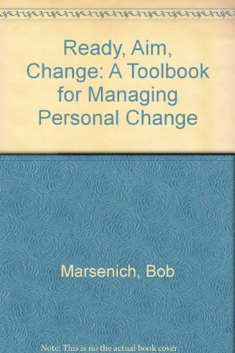 Ready, Aim, Change A Toolbook for Managing Personal Change: Marsenich, Bob