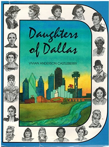 Daughters of Dallas: a History of Greater Dallas Through the Voices and Deeds of Its Women: ...