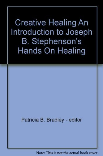 Creative Healing An Introduction to Joseph B. Stephenson's Hands On Healing
