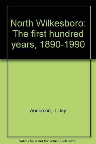 North Wilkesboro: The First Hundred Years, 1890-1990: Anderson, J. Jay