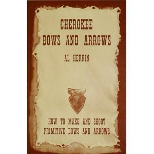 Cherokee Bows and Arrows: How to Make: Herrin, Al