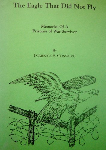 The Eagle That Did Not Fly: Memories of a Prisoner of War Survivor: Consalvo, Domenick S.