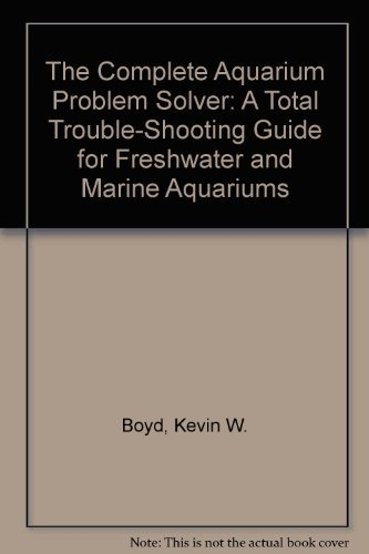9780962409974: The Complete Aquarium Problem Solver: A Total Trouble-Shooting Guide for Freshwater and Marine Aquariums