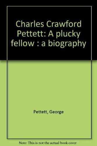 Charles Crawford Pettett: A plucky fellow : a biography: George Pettett