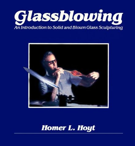 Glassblowing: An Introduction to Solid and Blown Glass Sculpturing: Hoyt, Homer L.
