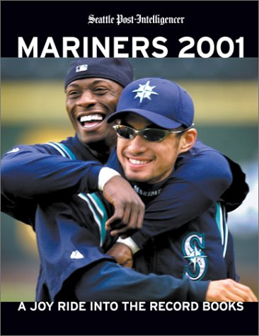 Mariners 2001: A Joy Ride into the Record Books: Seattle Post-Intelligencer