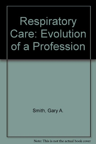 Respiratory Care: Evolution of a Profession: Smith, Gary A.; Helmholz, H. F.; Bryant, Steven; ...