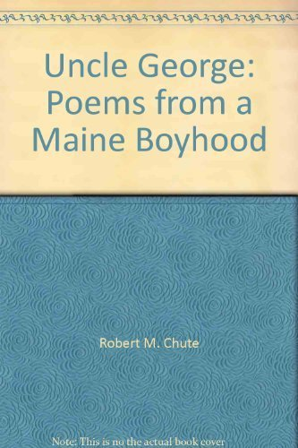 Uncle George: Poems from a Maine Boyhood: Robert M. Chute