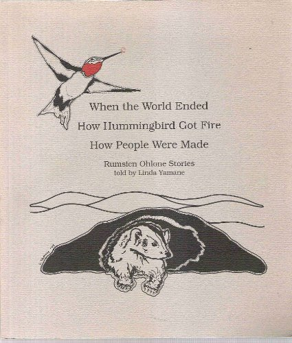 When the World Ended, How Hummingbird Got Fire, How People Were Made: Rumsien Ohlone Stories: Linda...