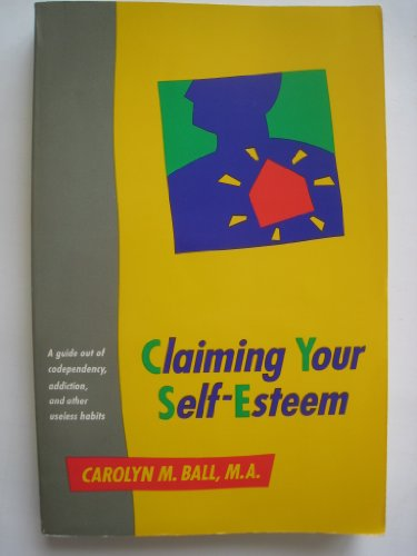 Claiming your self-esteem: A guide out of codependency, addiction, and other useless habits: ...