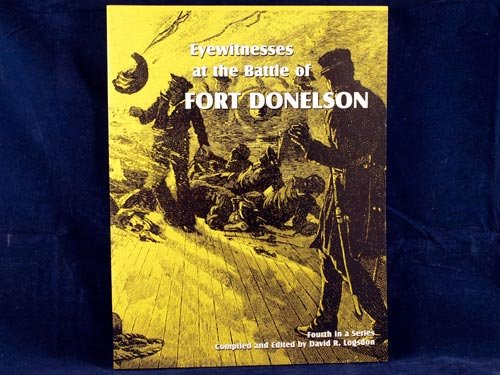 Eyewitnesses At the Battle of Fort Donelson (Signed) Fourth in a Series: Logsdon, David R.