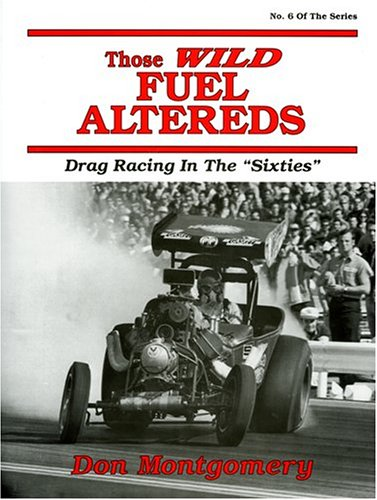 Those Wild Fuel Altereds: Drag Racing in the Sixties: Montgomery, Don