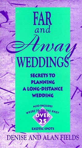 Far and Away Weddings: Secrets to Planning a Long-Distance Wedding: Fields, Denise