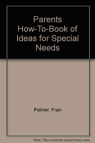 Parents How-To-Book of Ideas for Special Needs: Palmer, Fran; Steelman, Valeries