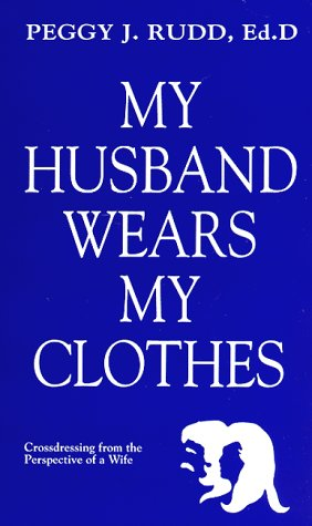 My Husband Wears My Clothes: Crossdressing from: Peggy J. Rudd