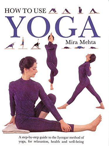 9780962713866: How to Use Yoga: A Step-by-Step Guide to the Iyengar Method of Yoga, for Relaxation, Health and Well-Being