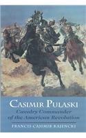 Casimir Pulaski: Cavalry Commander of the American: Kajencki, Francis Casimir