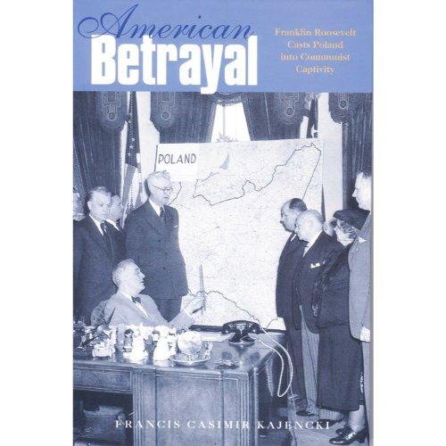 AMERICAN BETRAYAL Franklin Roosevelt Casts Poland Into: Kajencki, Francis Casimir