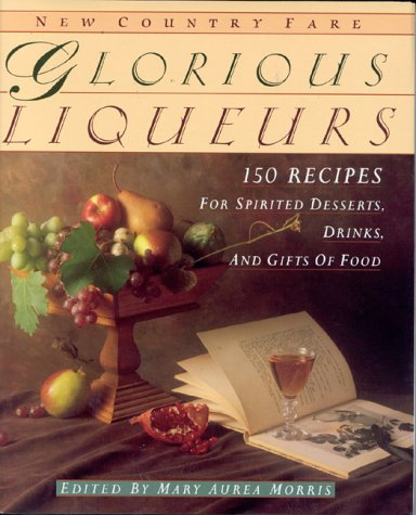 Glorious Liqueurs: 150 Recipes for Spirited Desserts, Drinks, and Gifts of Food (New Country Fare)