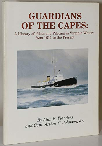 GUARDIANS OF THE CAPES: A History of Pilots and Piloting in Virginia Waters from 1611 to the Present