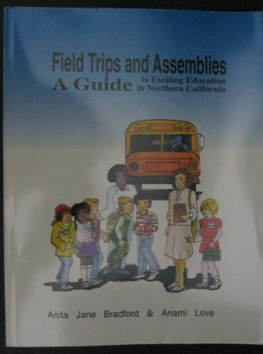 Field Trips and Assemblies: A Guide to Exciting Education in Northern California: Bradford, Anita ...