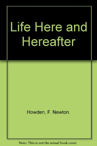 Life Here and Hereafter: F. Newton. Howden