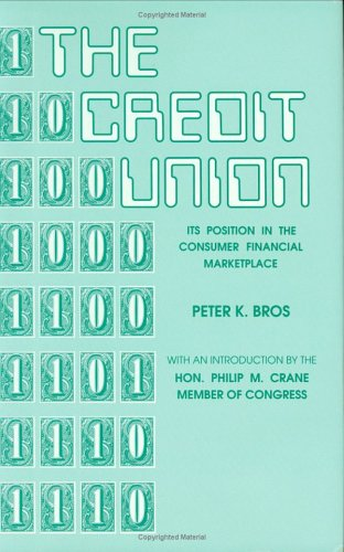 The Credit Union: Its Position in the Consumer Financial Marketplace: Bros, Peter K.